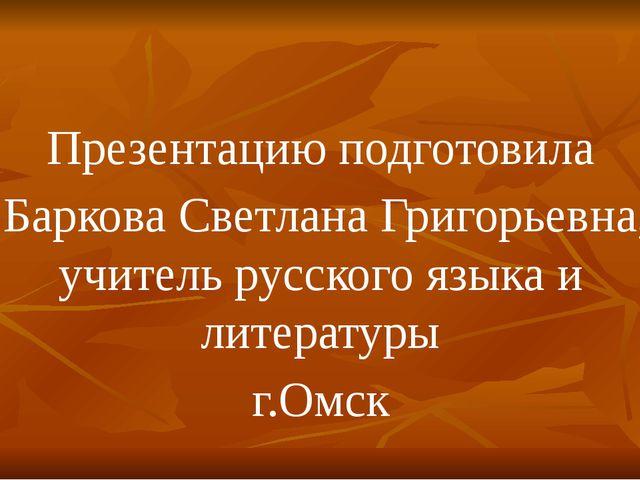 Презентацию подготовила Баркова Светлана Григорьевна, учитель русского языка...