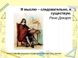 Я мыслю – следовательно, я существую. Рене Декарт Фото с сайта http://pimno.v