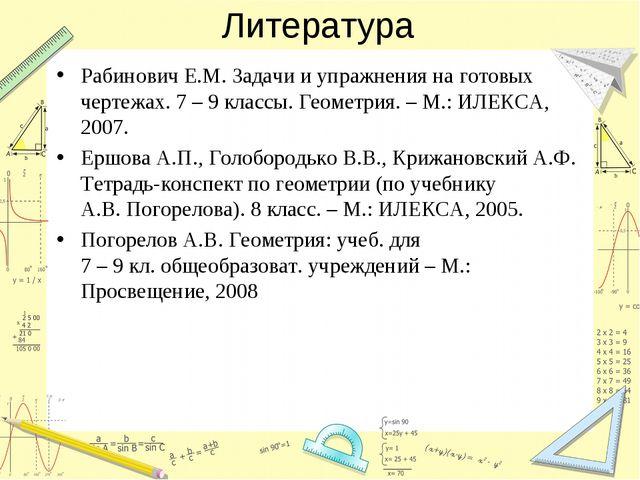 Литература Рабинович Е.М. Задачи и упражнения на готовых чертежах. 7 – 9 клас...