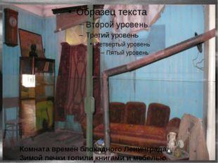 Комната времен блокадного Ленинграда. Зимой печки топили книгами и мебелью.