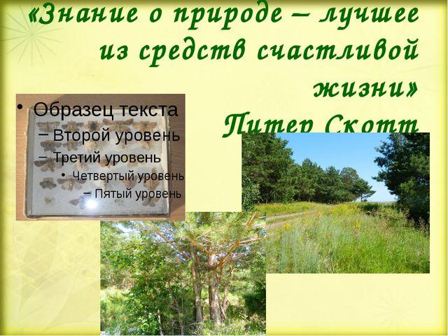 «Знание о природе – лучшее из средств счастливой жизни» Питер Скотт