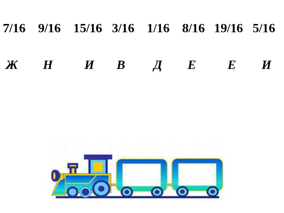7/16 9/16 15/16 3/16 1/16 8/16 19/16 5/16 Ж Н И В Д Е Е И