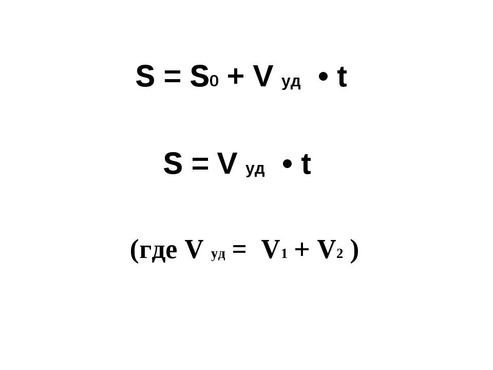 S = S0 + V уд • t S = V уд • t (где V уд = V1 + V2 )