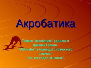 """Акробатика Термин """"акробатика"""" родился в Древней Греции. """"Akrobates"""" в перево"""