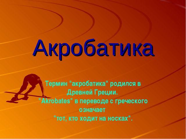 """Акробатика Термин """"акробатика"""" родился в Древней Греции. """"Akrobates"""" в перево..."""