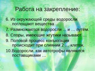 Работа на закрепление: 6. Из окружающей среды водоросли поглощают вещества …