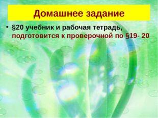 Домашнее задание §20 учебник и рабочая тетрадь, подготовится к проверочной по