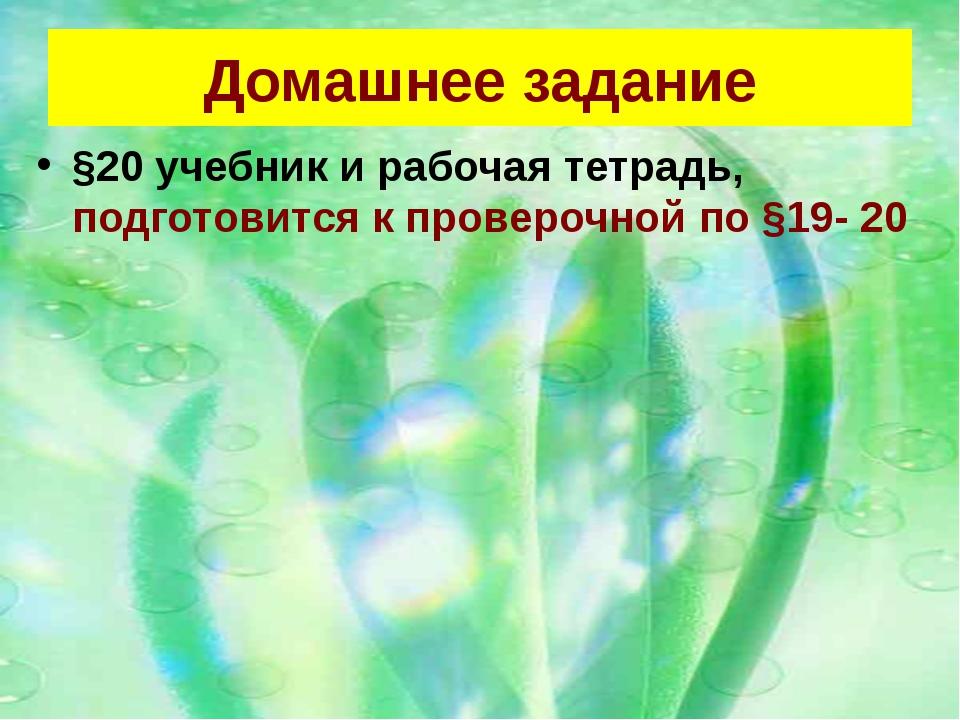 Домашнее задание §20 учебник и рабочая тетрадь, подготовится к проверочной по...