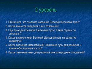 2 уровень 1. Объясните, что означает название Великий Шелковый путь? 2. Какие