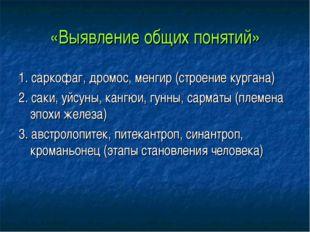 «Выявление общих понятий» 1. саркофаг, дромос, менгир (строение кургана) 2. с