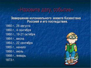 «Назовите дату, событие» Завершение колониального захвата Казахстана Россией