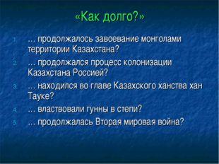 «Как долго?» … продолжалось завоевание монголами территории Казахстана? … про