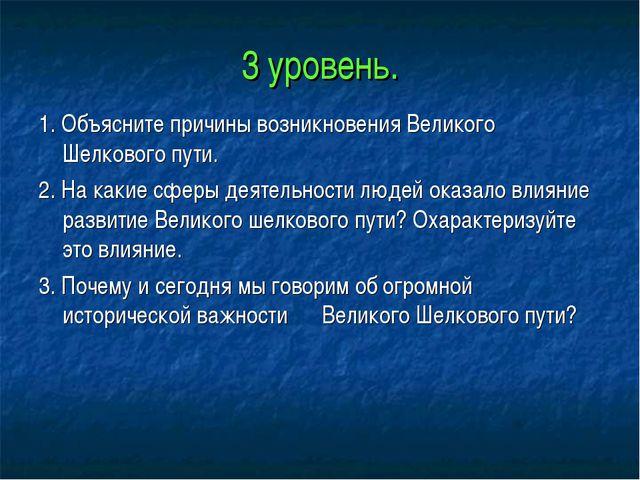 3 уровень. 1. Объясните причины возникновения Великого Шелкового пути. 2. На...
