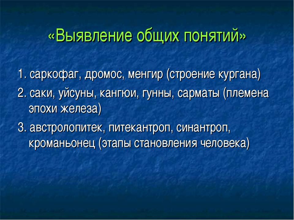 «Выявление общих понятий» 1. саркофаг, дромос, менгир (строение кургана) 2. с...