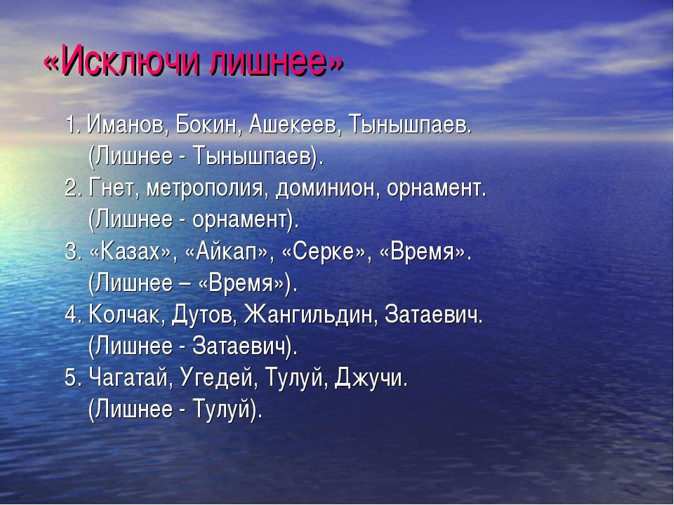 «Исключи лишнее» 1. Иманов, Бокин, Ашекеев, Тынышпаев. (Лишнее - Тынышпаев)....
