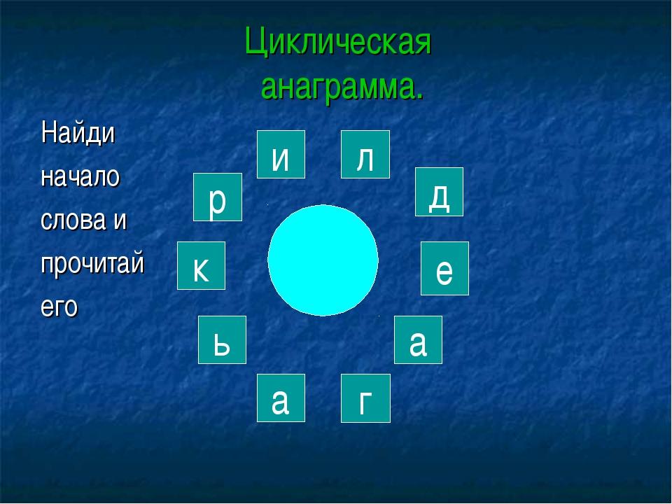 Циклическая анаграмма. Найди начало слова и прочитай его р и к а г ь а е д л