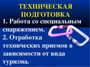ТЕХНИЧЕСКАЯ ПОДГОТОВКА 1. Работа со специальным снаряжением. 2. Отработка тех