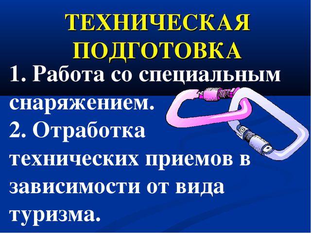 ТЕХНИЧЕСКАЯ ПОДГОТОВКА 1. Работа со специальным снаряжением. 2. Отработка тех...