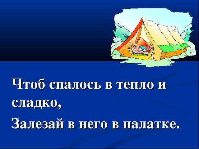 Чтоб спалось в тепло и сладко, Залезай в него в палатке.