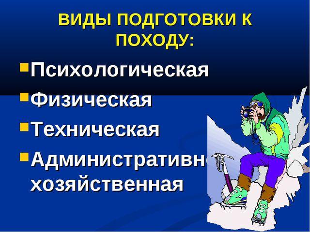 ВИДЫ ПОДГОТОВКИ К ПОХОДУ: Психологическая Физическая Техническая Администрати...