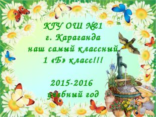 КГУ ОШ №21 г. Караганда наш самый классный 1 «Б» класс!!! 2015-2016 учебный