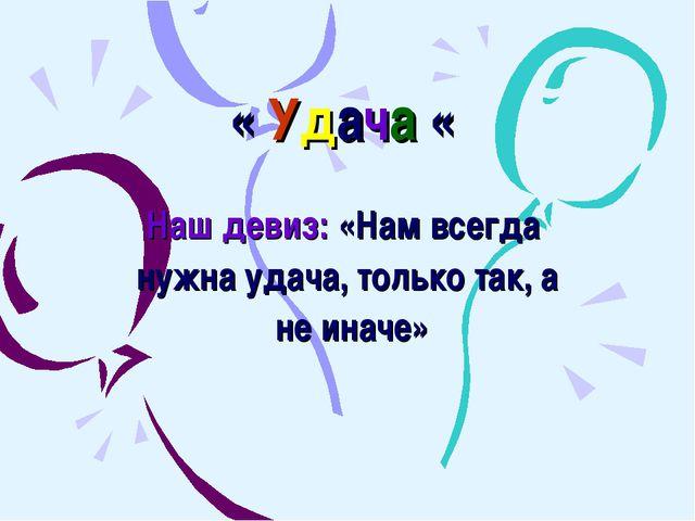 « Удача « Наш девиз: «Нам всегда нужна удача, только так, а не иначе»