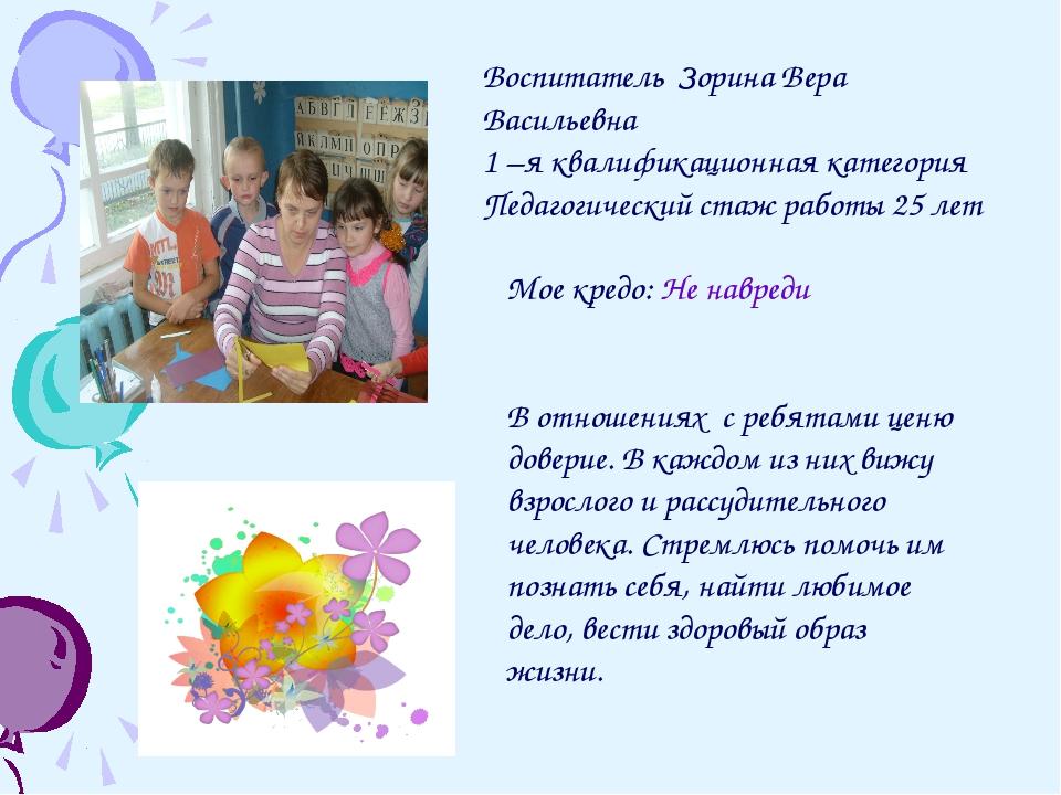 Воспитатель Зорина Вера Васильевна 1 –я квалификационная категория Педагогиче...
