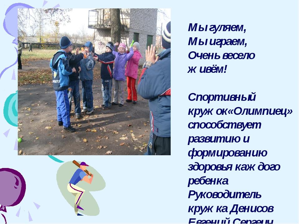 Мы гуляем, Мы играем, Очень весело живём! Спортивный кружок«Олимпиец» способс...