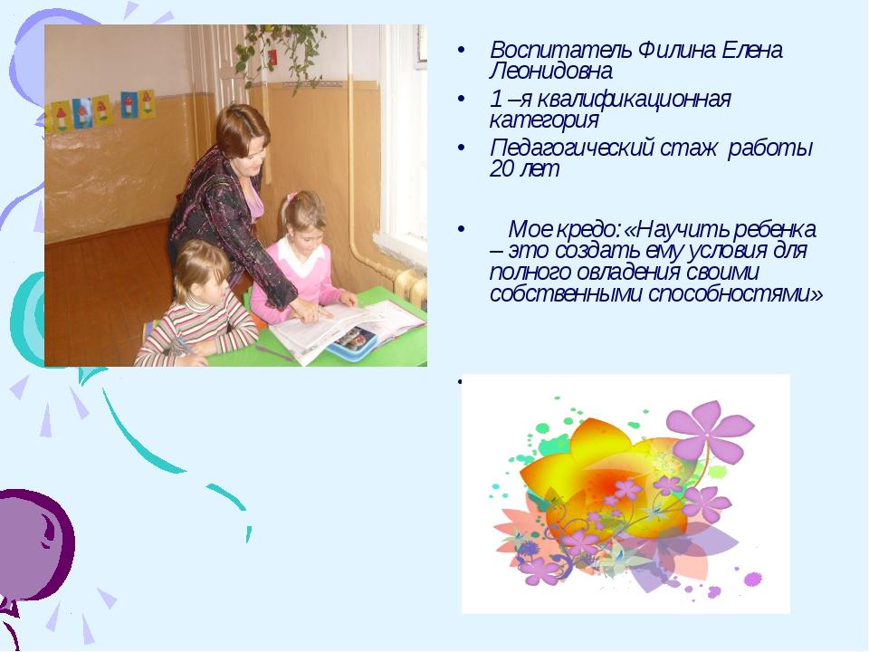 Воспитатель Филина Елена Леонидовна 1 –я квалификационная категория Педагогич...
