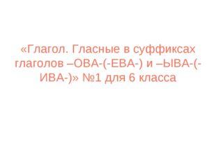 «Глагол. Гласные в суффиксах глаголов –ОВА-(-ЕВА-) и –ЫВА-(-ИВА-)» №1 для 6 к