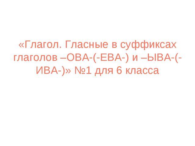 «Глагол. Гласные в суффиксах глаголов –ОВА-(-ЕВА-) и –ЫВА-(-ИВА-)» №1 для 6 к...