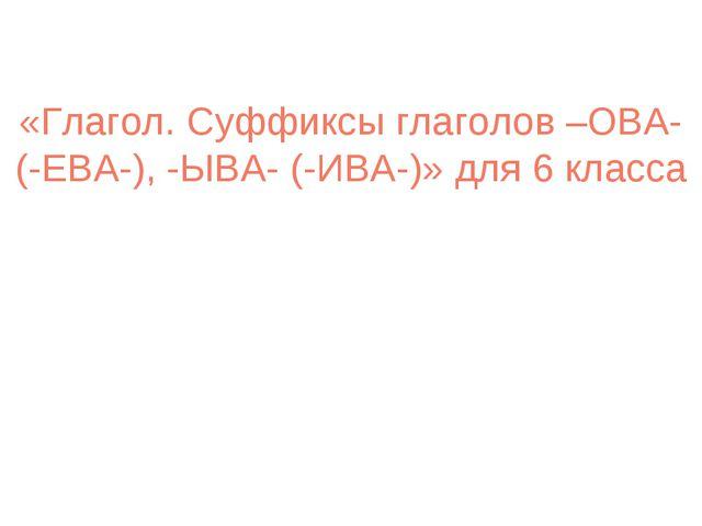 «Глагол. Суффиксы глаголов –ОВА-(-ЕВА-), -ЫВА- (-ИВА-)» для 6 класса