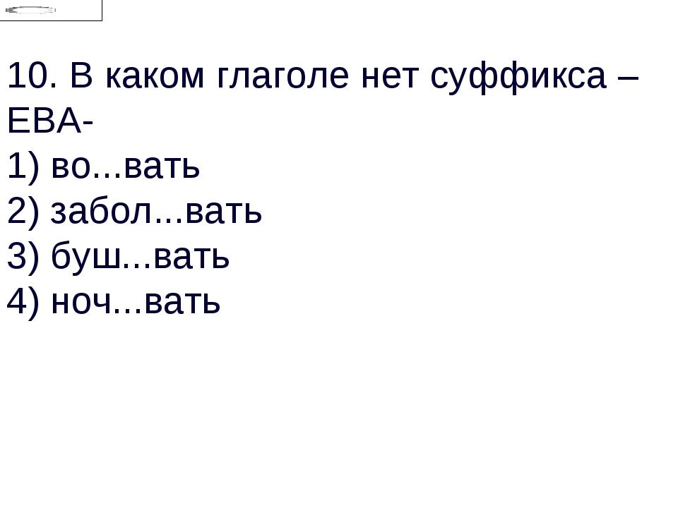 10.В каком глаголе нет суффикса –ЕВА- 1) во...вать 2) забол...вать 3) буш......