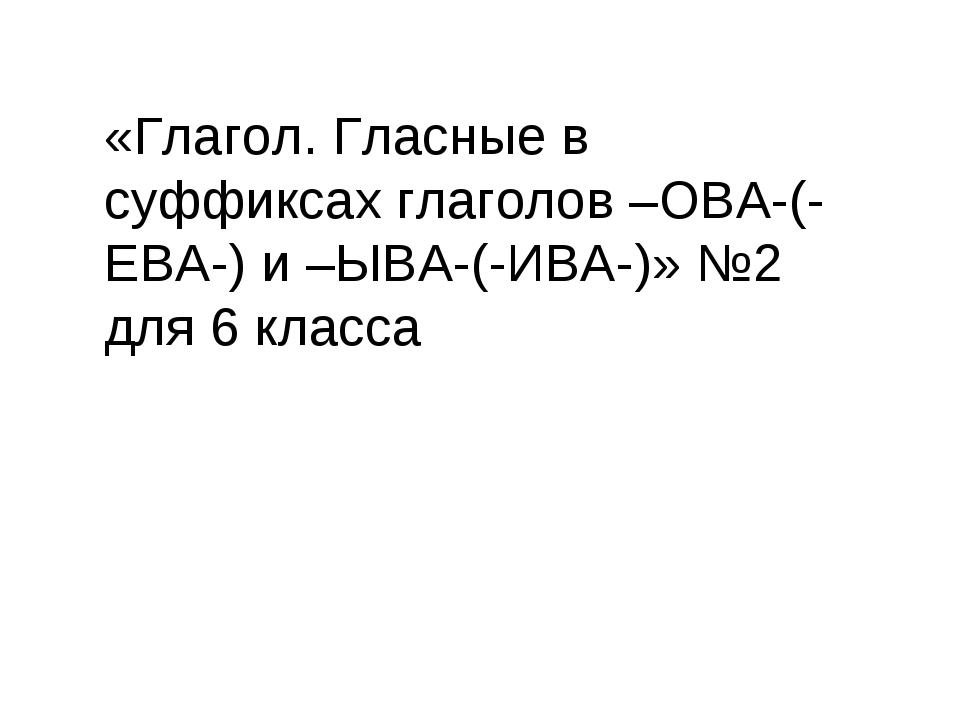 «Глагол. Гласные в суффиксах глаголов –ОВА-(-ЕВА-) и –ЫВА-(-ИВА-)» №2 для 6 к...
