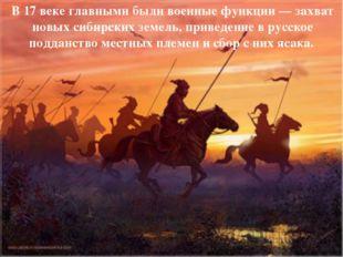 В17 веке главными были военные функции— захват новых сибирских земель, прив