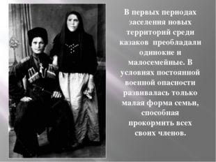 В первых периодах заселения новых территорий среди казаков преобладали одинок