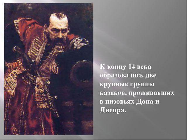 К концу 14 века образовались две крупные группы казаков, проживавших в низовь...