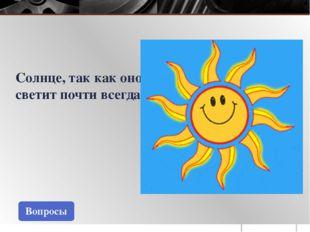 Вопросы Солнце, так как оно светит почти всегда