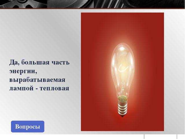 Вопросы Да, большая часть энергии, вырабатываемая лампой - тепловая