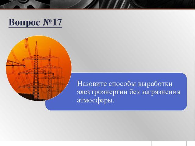 Назовите способы выработки электроэнергии без загрязнения атмосферы. Вопрос №17
