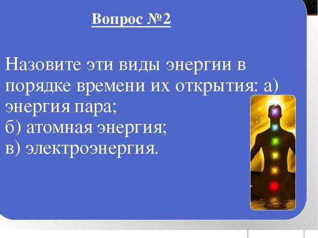 Назовите эти виды энергии в порядке времени их открытия: а) энергия пара; б)...