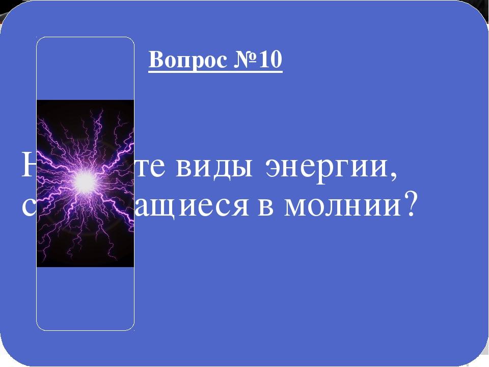 Назовите виды энергии, содержащиеся в молнии? Вопрос №10
