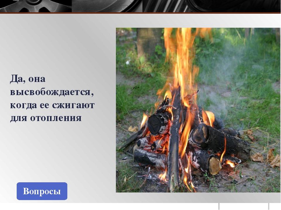 Вопросы Да, она высвобождается, когда ее сжигают для отопления