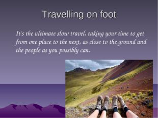 Travelling on foot It's the ultimate slow travel, taking your time to get fro