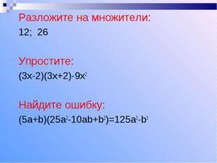 Разложите на множители: 12; 26 Упростите: (3х-2)(3х+2)-9х2 Найдите ошибку: (5