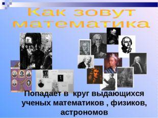 Попадает в круг выдающихся ученых математиков , физиков, астрономов