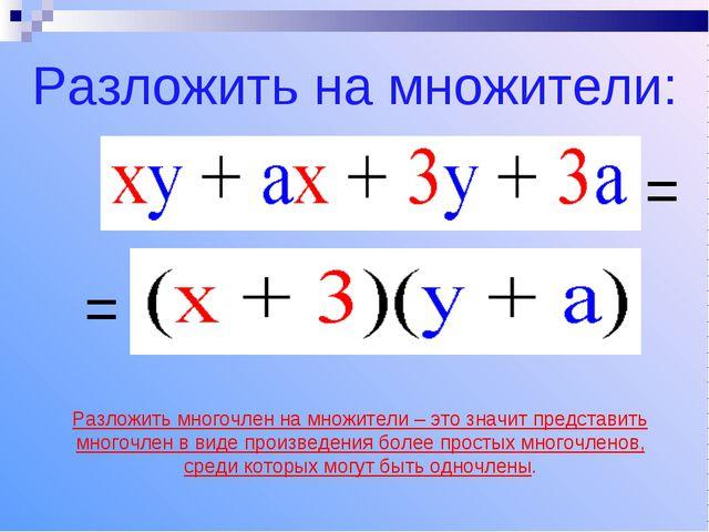 = = Разложить на множители: Разложить многочлен на множители – это значит пре...