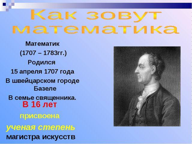 Математик (1707 – 1783гг.) Родился 15 апреля 1707 года В швейцарском городе Б...