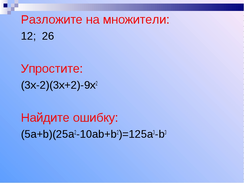 Разложите на множители: 12; 26 Упростите: (3х-2)(3х+2)-9х2 Найдите ошибку: (5...