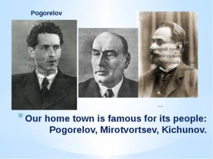 Pogorelov Mirotvortsev Our home town is famous for its people: Pogorelov, Mir